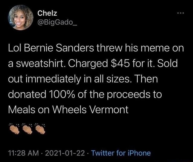 Sum Chelz BigGado Lol Bernie Sanders threw his meme on a sweatshirt. Charged $45 for it. Sold out immediately in all sizes. Then donated 100% of the proceeds to Meals on Wheels Vermont AM  2021 01 22  Twitter for iPhone