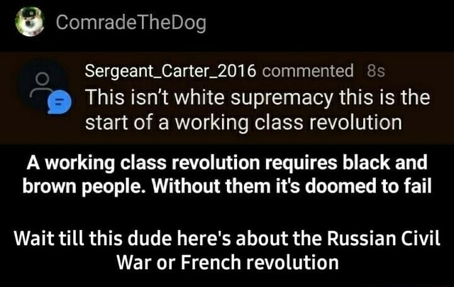 ComradeTheDog Sergeant Carter 2016 commented This isn't white supremacy this is the start of a working class revolution A working class revolution requires black and brown people. Without them it's doomed to fail Wait till this dude here's about the Russian Civil War or French revolution  Wait till this dude here's about the Russian Civil War or French revolution memes