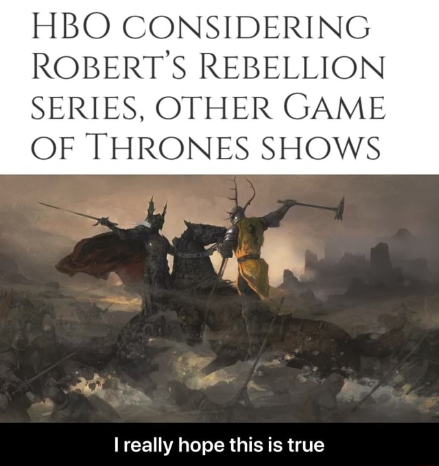 HBO CONSIDERING ROBERTS REBELLION SERIES, OTHER GAME OF THRONES SHOWS really hope this is true  I really hope this is true memes