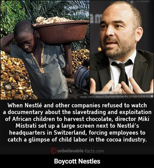 Sit When Nestle and other companies refused to watch a documentary about the slavetrading and exploitation of African children to harvest chocolate, director Miki Mistrati set up a large screen next to Nestle's headquarters in Switzerland, forcing employees to catch a glimpse of child labor in the cocoa industry. unbelievable facts im Boycott Nestles  Boycott Nestles memes