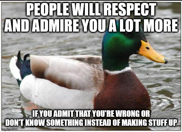 PEOPLEWILLRESPECT AND ADMIRE YOU A LOT MORE IF YOU ADMIT THAT YOU'RE WRONG OR DONT KNOW SOMETHING INSTEAD OF MAKING STUFFUP meme