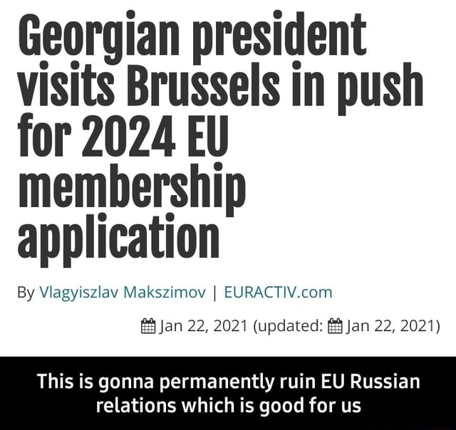 Georgian president visits Brussels in push for 2024 EU membership application By Vaisy Makszimov RAC Jan 22, 2021 updated Jan 22, 2021 This is gonna permanently ruin EU Russian relations which is good for us  This is gonna permanently ruin EU Russian relations which is good for us memes