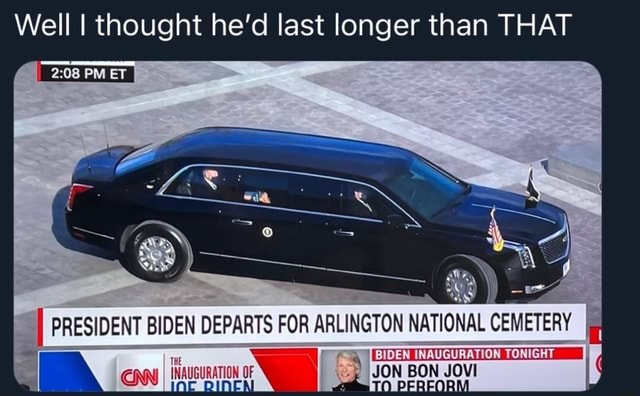Well I thought he'd last longer than THAT I PRESIDENT BIDEN DEPARTS FOR ARLINGTON NATIONAL CEMETERY JON JOVI meme