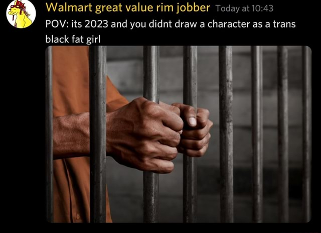 Walmart great value rim jobber Today at POV its 2023 and you didnt draw a character as a trans black fat girl memes