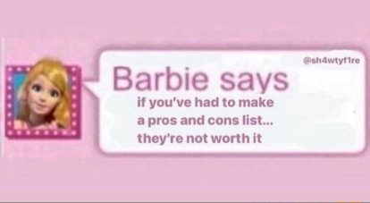 Barbie says if you've had to make pros and cons list they're not worth it memes