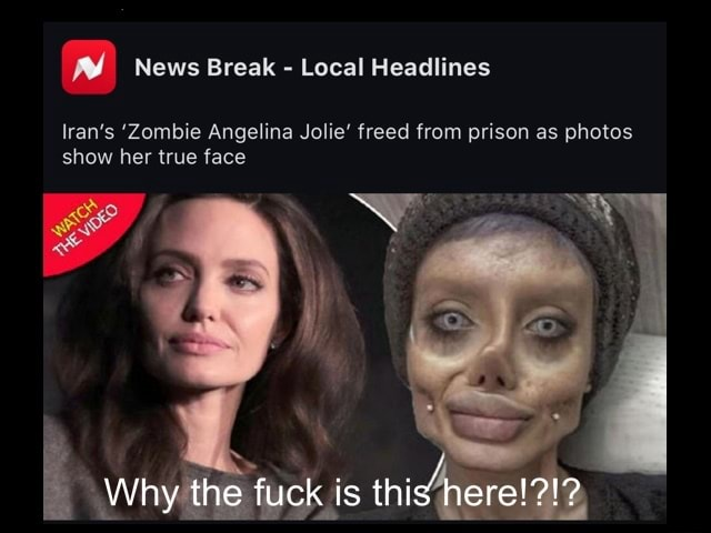 I News Break Local Headlines Iran's Zombie Angelina Jolie freed from prison as photos show her true face Why the fuck is this memes