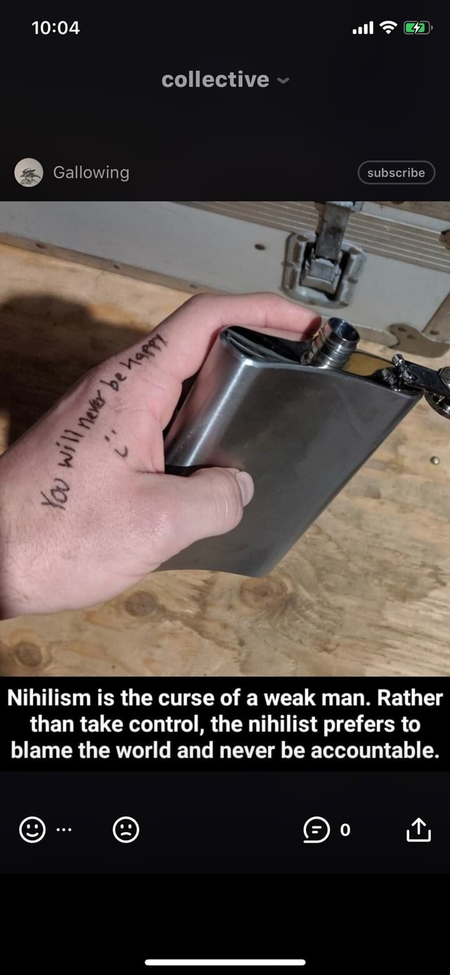 All collective Gallowing subscribe Nihilism is the curse of a weak man. Rather than take control, the nihilist prefers to blame the world and never be accountable. Qo meme