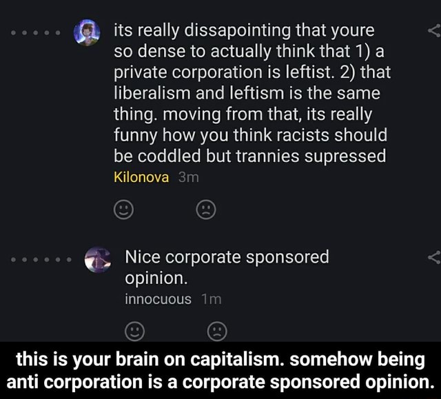 Its really dissapointing that youre so dense to actually think that 1 a private corporation is leftist. 2 that liberalism and leftism is the same thing. moving from that, its really funny how you think racists should be coddled but trannies supressed Kilonova Nice corporate sponsored opinion. innocuous this is your brain on capitalism. somehow being anti corporation is a corporate sponsored opinion. this is your brain on capitalism. somehow being anti corporation is a corporate sponsored opinion memes