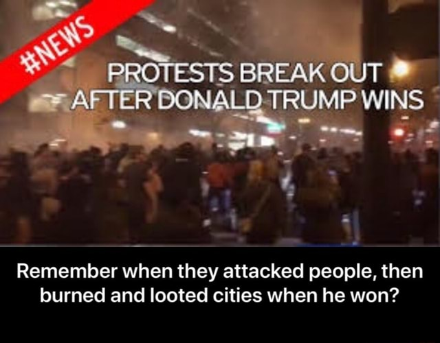 PROTESTS BREAK OUT AFTER TBONALDT RUMP Wi NS Remember when they attacked people, then burned and looted cities when he won Remember when they attacked people, then burned and looted cities when he won memes