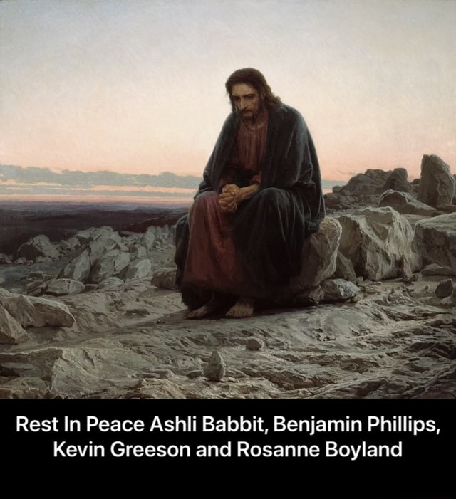 I believe in respect for the dead and will be removing any comments that mock those that died Rest In Peace Ashli Babbitt, Benjamin Phillips, Kevin Greeson and Rosanne Boyland Rest In Peace Ashli Babbit, Benjamin Phillips, Kevin Greeson and Rosanne Boyland memes