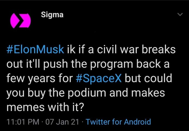 Sigma ElonMusk ik if a civil war breaks out it'll push the program back a few years for SpaceX but could you buy the podium and makes memes with it PM 07 Jan 21 Twitter for Android