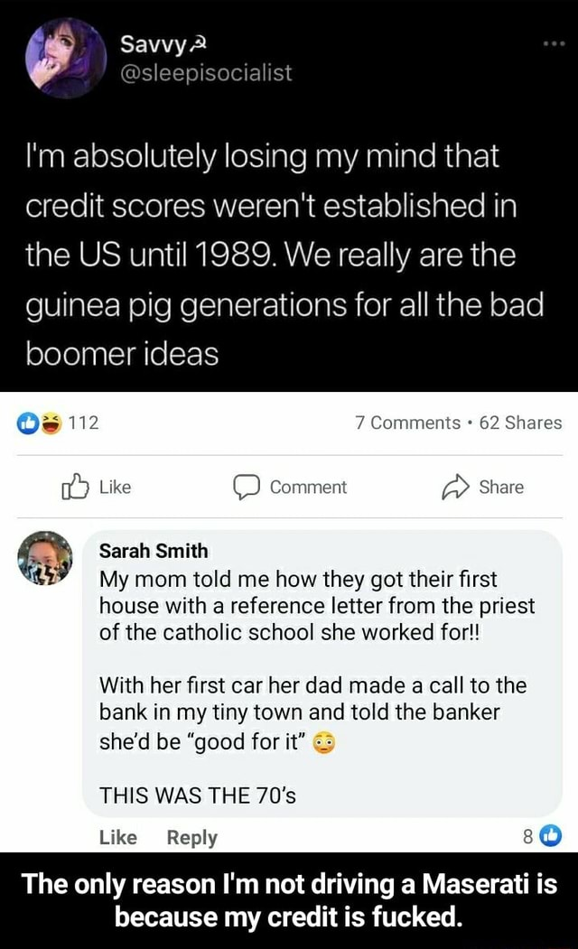 Savvy I'm absolutely losing my mind that credit scores weren't established in the US until 1989. We really are the guinea pig generations for all the bad boomer ideas Oe 112 7 Comments 62 Shares Like Comment Share Sarah Smith My mom told me how they got their first house with a reference letter from the priest of the catholic school she worked for With her first car her dad made a call to the bank in my tiny town and told the banker she'd be good for it THIS WAS THE 70's Like Reply The only reason I'm not driving a Maserati is because my credit is fucked.  The only reason I'm not driving a Maserati is because my credit is fucked memes