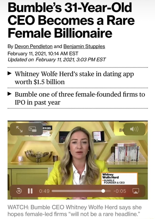 Bumble's 31 Year Old CEO Becomes a Rare Female Billionaire By Devon Pendleton and Benjamin Stu February 11, 2021, AM EST Updated on February 11, 2021, PM EST Whitney Wolfe Herd's stake in dating app worth $1.5 billion  Bumble one of three female founded firms to IPO in past year Wolfe *BUMBLE FOUNDER CEO WATCH Bumble CEO Whitney Wolfe Herd says she hopes female led firms will not be a rare headline. meme
