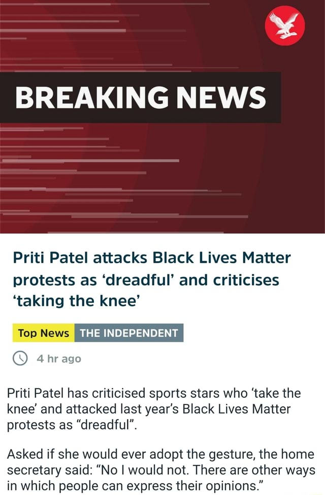 BREAKING NEWS Priti Patel attacks Black Lives Matter protests as dreadful and criticises taking the knee THE INDEPENDENT 4 hr ago Priti Patel has criticised sports stars who take the knee and attacked last year's Black Lives Matter protests as dreadful . Asked if she would ever adopt the gesture, the home secretary said  No I would not. There are other ways in which people can express their opinions. memes