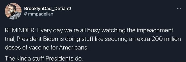 REMINDER Every day we're all busy watching the impeachment trial, President Biden is doing stuff like securing an extra 200 million doses of vaccine for Americans. BrooklynDad Defiant mmpadellan The kinda stuff Presidents do memes