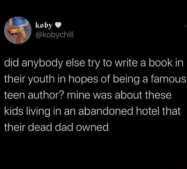 Koby kobychill did anybody else try to write a book in their youth in hopes of being a famous teen author mine was about these kids living in an abandoned hotel that their dead dad owned memes