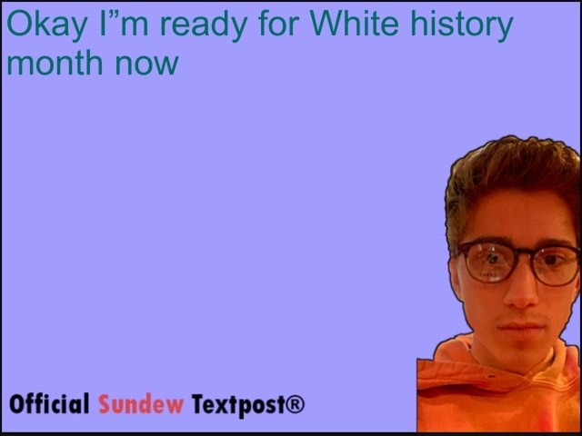Okay I'm ready for White history month now Official Sundew memes