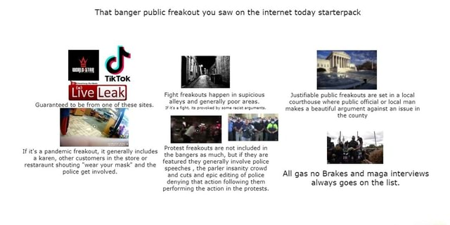 That banger public freakout you saw on the internet today starterpack Tok Live ki Fight freakouts happen in supicious Justifiable public freakouts are set in a local Guaranteed to be from one of these sites, alleys it's and generally poor racist areas. courthouse makes where beautiful public official argument or against local an man issue in 1Fits Aght provoked by some racist arguments makes a beautiful argument against an issue in the county If it's pandemic freakout, it generally includes Protest freakouts are not included in the bangers as much, but if they are a karen, other customers in the store or featured they generally involve police restaraunt shouting wear your mask and the speeches the i te lice get involved speeches and, cuts the and parler epic insanity editing of crow police