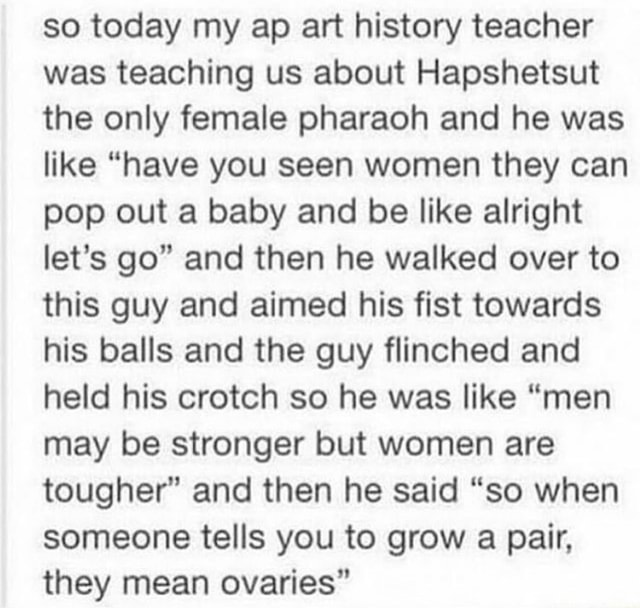 So today my ap art history teacher was teaching us about Hapshetsut the only female pharaoh and he was like have you seen women they can pop out a baby and be like alright let's go and then he walked over to this guy and aimed his fist towards his balls and the guy flinched and held his crotch so he was like men may be stronger but women are tougher and then he said so when someone tells you to grow a pair, they mean ovaries meme