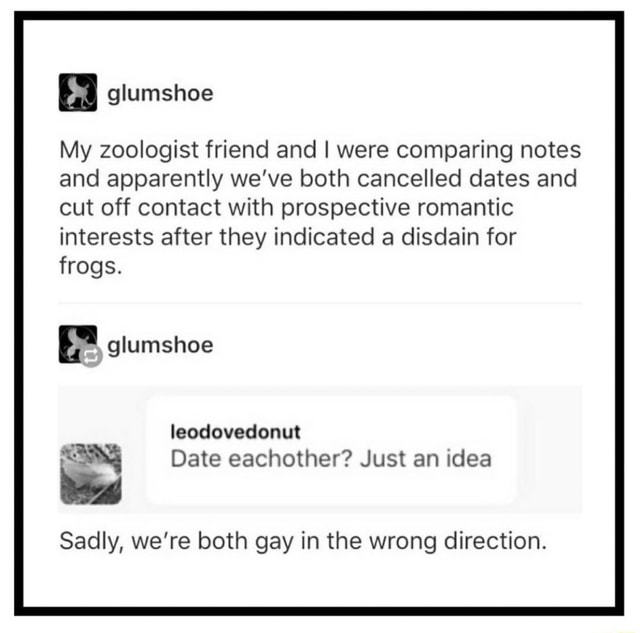 Glumshoe My zoologist friend and I were comparing notes and apparently we've both cancelled dates and cut off contact with prospective romantic interests after they indicated a disdain for frogs. glumshoe leodovedonut Date eachother Just an idea Sadly, we're both gay in the wrong direction memes