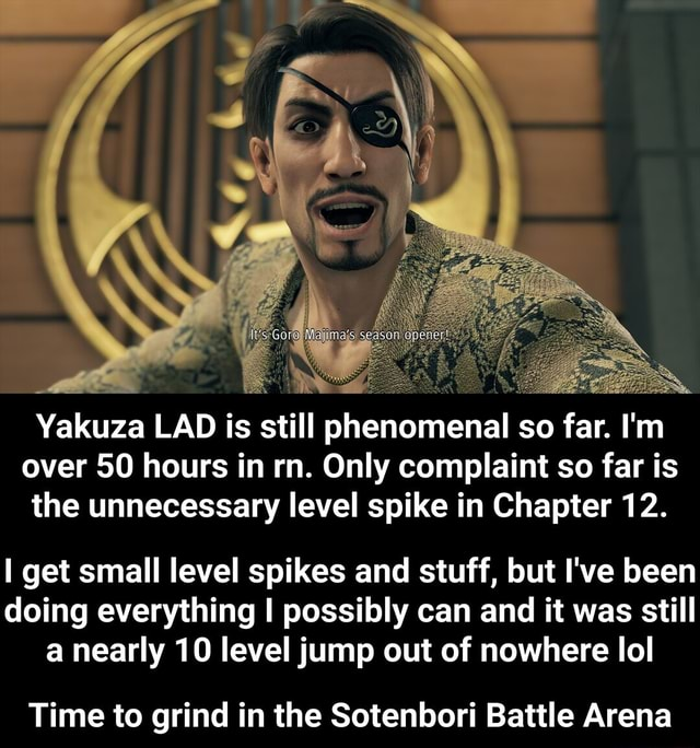 Yakuza LAD is still phenomenal so far. I'm over 50 hours in rn. Only complaint so far is the unnecessary level spike in Chapter 12. get small level spikes and stuff, but I've been doing everything I possibly can and it was still a nearly 10 level jump out of nowhere lol Time to grind in the Sotenbori Battle Arena  Time to grind in the Sotenbori Battle Arena memes