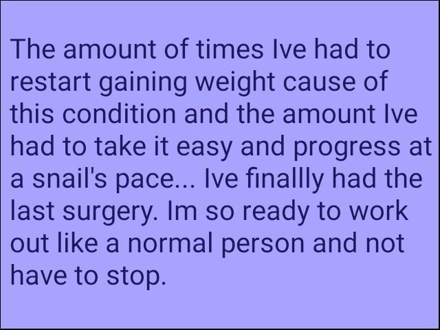 The amount of times Ive had to restart gaining weight cause of this condition and the amount lve had to take it easy and progress at a snail's pace Ive finally had the last surgery. Im so ready to work out like a normal person and not have to stop meme