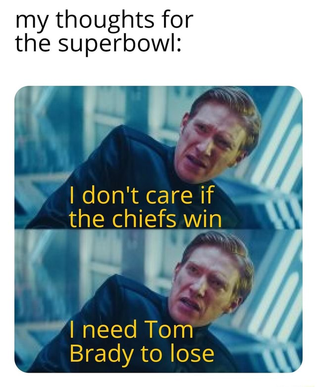 My thoughts for the the superbowl I do not care if* the chiefs win need Tom Brady to lose memes