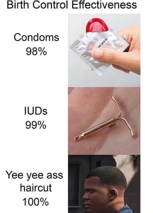 Birth Control Effectiveness Condoms 98% IUDs 99% Yee yee ass haircut 100% memes