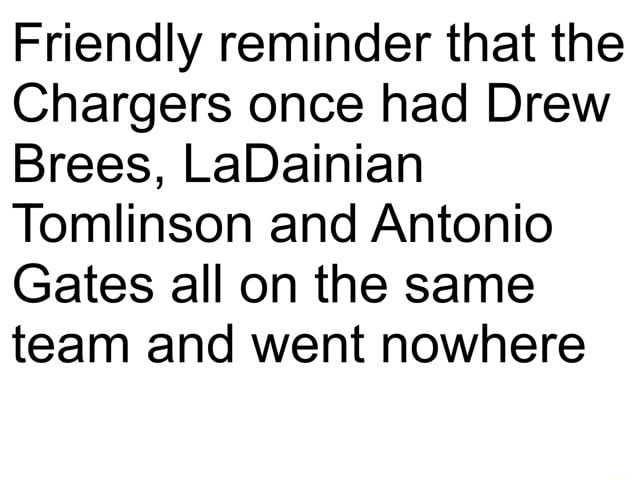 Friendly reminder that the Chargers once had Drew Brees, LaDainian Tomlinson and Antonio Gates all on the same team and went nowhere memes