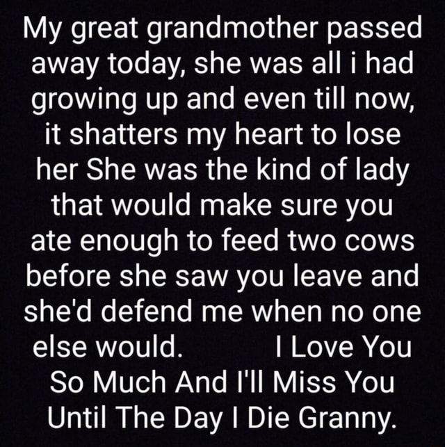 My great grandmother passed away today, she was all had growing up and even till now, it shatters my heart to lose her She was the kind of lady that would make sure you ate enough to feed two cows before she saw you leave and shed defend me when no one else would. I Love You So Much And I'll Miss You Until The Day I Die Granny meme
