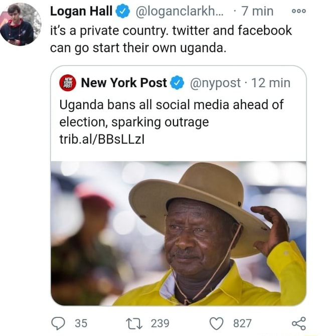 Logan Hall  loganclarkh 7 min it's a private country. twitter and facebook can go start their own uganda.  New York Post  nypost 12 min Uganda bans all social media ahead of election, sparking outrage 35 Tl 239 827 memes