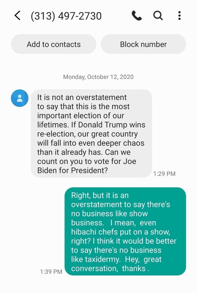 313 497 2730 Q  Add to contacts Block number Monday, October 12, 2020 It is not an overstatement to say that this is the most important election of our lifetimes. If Donald Trump wins re election, our great country will fall into even deeper chaos than it already has. Can we count on you to vote for Joe Biden for President PM Right, but it is an overstatement to say there's no business like show business. mean, even hibachi chefs put on a show, right I think it would be better to say there's no business like taxidermy. Hey, great conversation, thanks. PM memes