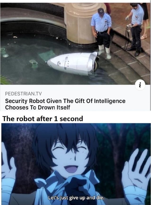 PEDESTRIAN.TV Security Robot Given The Gift Of Intelligence Chooses To Drown Itself The robot after 1 second just give up and die memes