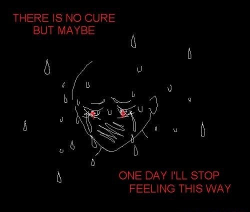 THERE IS NO CURE BUT MAYBE ONE DAY I'LL STOP FEELING THIS WAY memes
