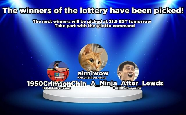 The winners of the lottery have been pi The next winners will be picked at EST tomorrow Take part with the alotto command aimlwow 75,243silvor coins 1950CrimsonChin A Ninja After Lewds 50, 162silVer, 62idilver coins cked memes