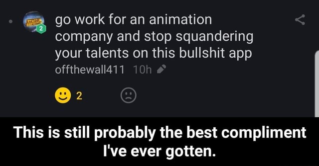 Go work for an animation company and stop squandering your talents on this bullshit app offthewall411 This is still probably the best compliment I've ever gotten.  This is still probably the best compliment I've ever gotten memes