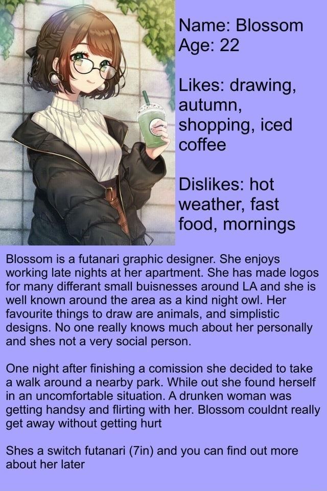 Name Blossom Age 22 Likes drawing, autumn, shopping, iced coffee Dislikes hot weather, fast food, mornings Blossom is a futanari graphic designer. She enjoys working late nights at her apartment. She has made logos for many differant small buisnesses around LA and she is well known around the area as a kind night owl. Her favourite things to draw are animals, and simplistic designs. No one really knows much about her personally and shes not a very social person. One night after finishing a comission she decided to take a walk around a nearby park. While out she found herself in an uncomfortable situation. A drunken woman was getting handsy and flirting with her. Blossom couldnt really get away without getting hurt Shes a switch futanari and you can find out more about her later memes