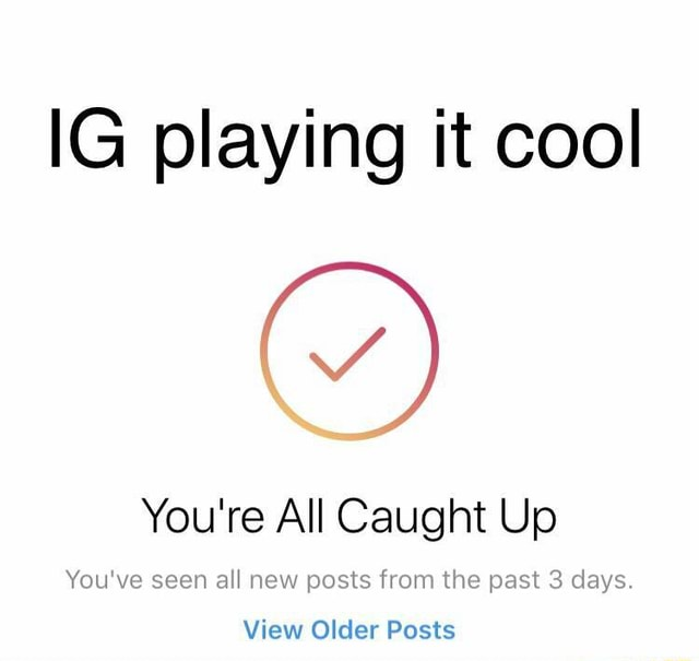 IG playing it cool You're All Caught Up You've seen all new posts from the past 3 days View Older Posts memes