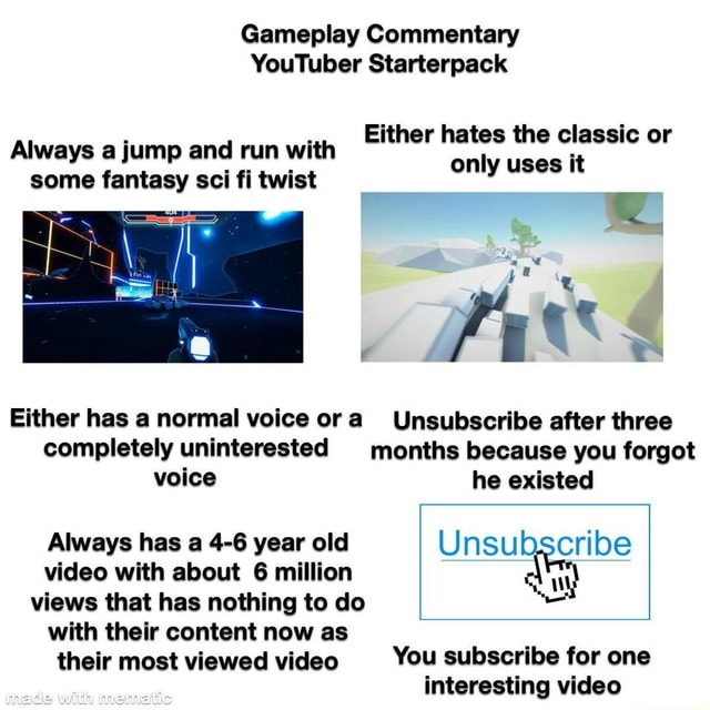 Gameplay Commentary YouTuber Starterpack Either hates the classic or Always a jump and run with only uses it some fantasy sci fi twist Either has a normal voice ora Unsubscribe after three completely uninterested months because you forgot voice he existed Always has a 4 6 year old Unsubscribe with about 6 million views that has nothing to do with their content now as their most viewed You subscribe for one interesting meme