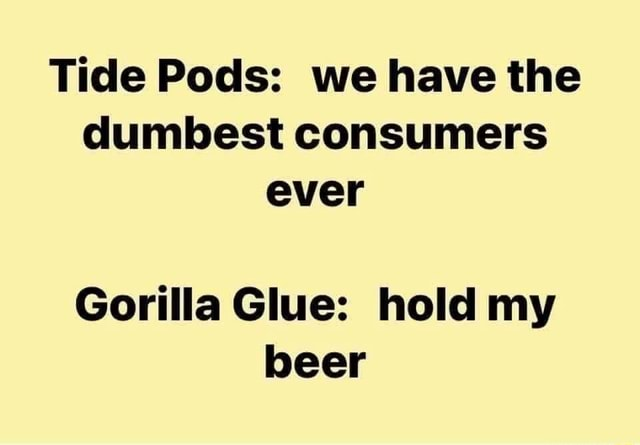 Tide Pods we have the dumbest consumers ever Gorilla Glue hold my beer meme