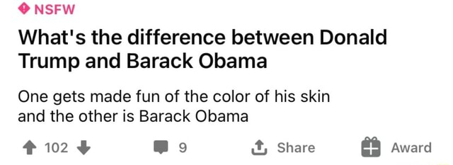 NSFW What's the difference between Donald Trump and Barack Obama One gets made fun of the color of his skin and the other is Barack Obama 102 Mo it, Share Award memes