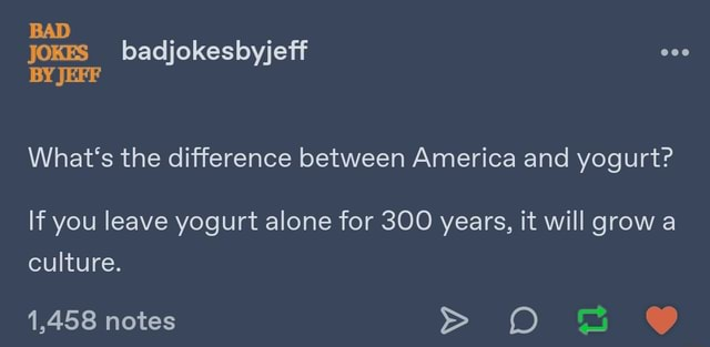 BAD JOKES badjokesbyjeff BY JEFF What's the difference between America and yogurt If you leave yogurt alone for 300 years, it will grow a culture. 1,458 notes meme