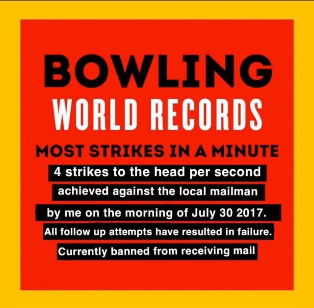 BOWLING WORLD RECORDS MOST STRIKES IN MINUTE 4 strikes to the head per second achieved against the local mailman by me on the morning of July 30 2017. All follow up attempts have resulted in failure. Currently banned from receiving mail memes