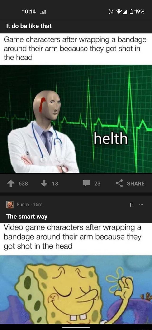 74019% It do be like that Game characters after wrapping a bandage around their arm because they got shot in the head Ir hett 13 23 SHARE Funny The smart way game characters after wrapping a bandage around their arm because they got shot in the head meme