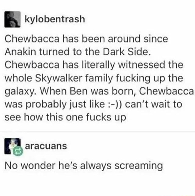 Chewbacca has been around since Anakin turned to the Dark Side. Chewbacca has literally witnessed the whole Skywalker family fucking up the galaxy. When Ben was born, Chewbacca was probably just like can not wait to see how this one fucks up No wonder he's always screaming memes