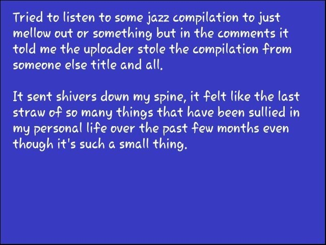 Tried to listen to some jazz compilation to just mellow out or something but in the comments it told me the uploader stole the compilation from someone else title and all, It sent shivers down my spine, it felt like the last straw of so many things that have been sullied in my personal life over the past few months even though it's such small thing meme