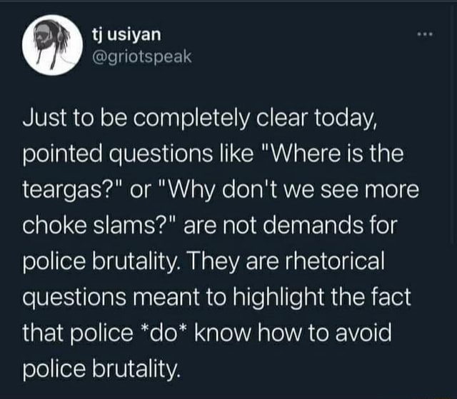 Just to be completely clear today, pointed questions like Where is the teargas or Why do not we see more choke slams are not demands for police brutality. They are rhetorical questions meant to highlight the fact that police *do* know how to avoid police brutality meme