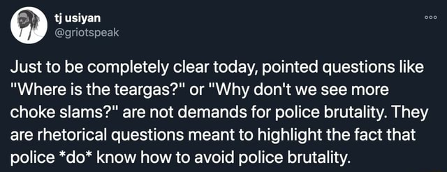 Tj usiyan Just to be completely clear today, pointed questions like Where is the teargas or Why do not we see more choke slams are not demands for police brutality. They are rhetorical questions meant to highlight the fact that police *do* know how to avoid police brutality meme