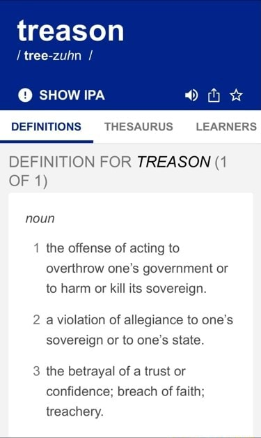 Treason tree zuhn SHOW IPA DEFINITIONS THESAURUS LEARNERS DEFINITION FOR TREASON 1 OF 1 noun 1 the offense of acting to overthrow one's government or to harm or kill its sovereign. a violation of allegiance to one's sovereign or to one's state 3 the betrayal of a trust or confidence breach of faith treachery memes