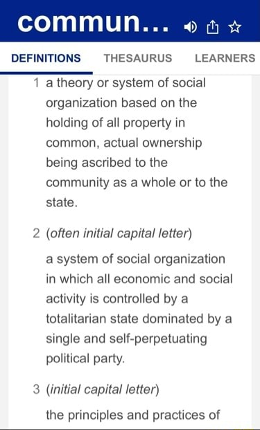 Commun DEFINITIONS THESAURUS LEARNERS how 1 a theory or system of social organization based on the holding of all property in common, actual ownership being ascribed to the community as a whole or to the state. often initial capital letter a system of social organization in which all economic and social activity is controlled by a totalitarian state dominated by a single and self perpetuating political party. initial capital letter the principles and practices of meme